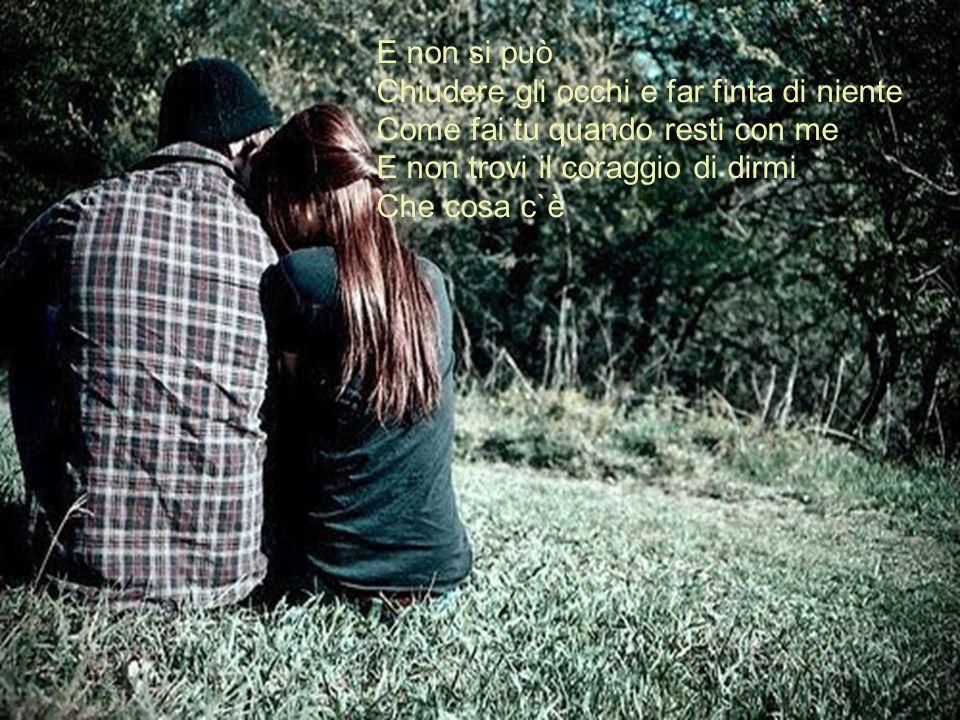 E non si può Chiudere gli occhi e far finta di niente Come fai tu quando resti con me E non trovi il coraggio di dirmi Che cosa c`è