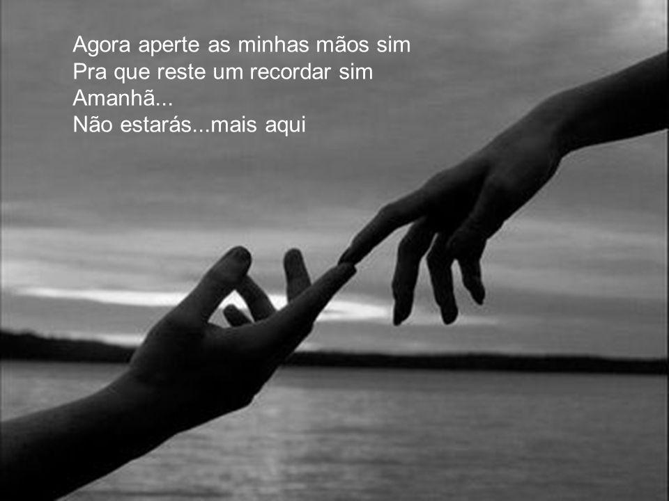 Agora aperte as minhas mãos sim Pra que reste um recordar sim Amanhã