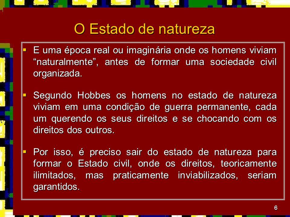 O Estado de natureza E uma época real ou imaginária onde os homens viviam naturalmente , antes de formar uma sociedade civil organizada.