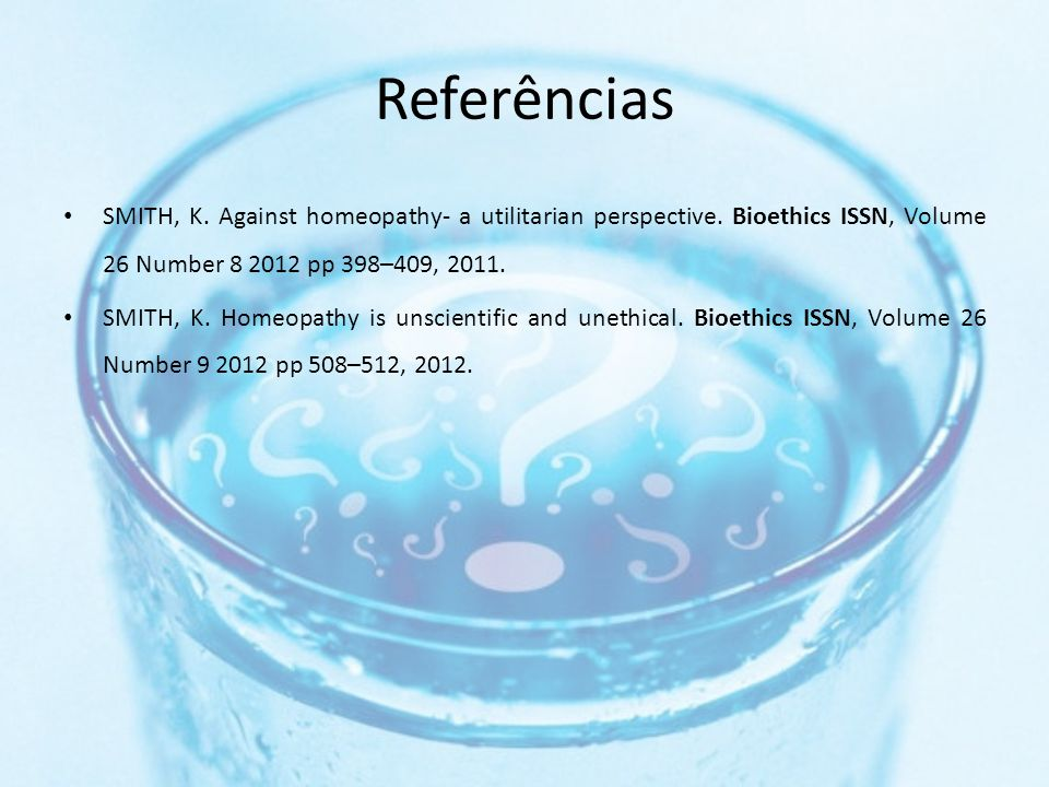 Referências SMITH, K. Against homeopathy- a utilitarian perspective. Bioethics ISSN, Volume 26 Number 8 2012 pp 398–409, 2011.