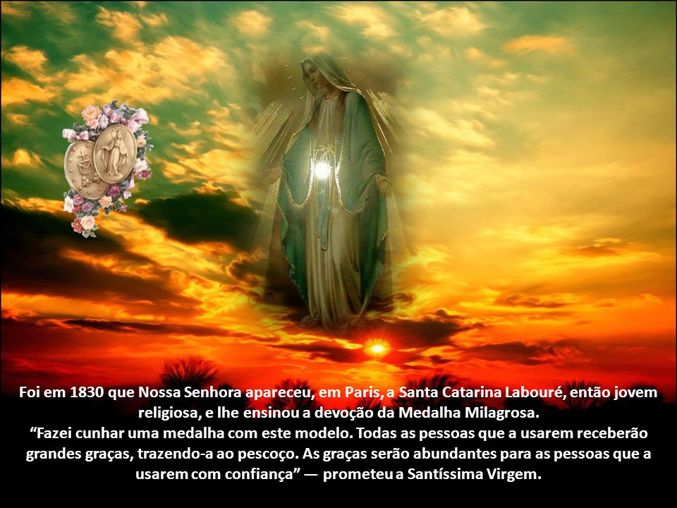 Foi em 1830 que Nossa Senhora apareceu, em Paris, a Santa Catarina Labouré, então jovem religiosa, e lhe ensinou a devoção da Medalha Milagrosa.
