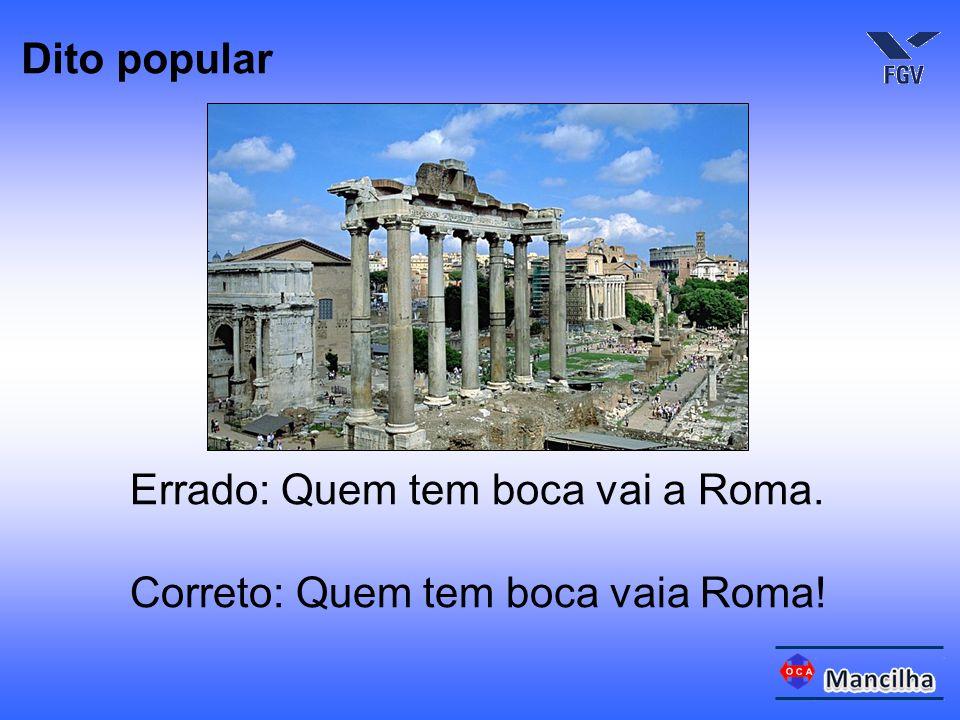 Dito popular Errado: Quem tem boca vai a Roma. Correto: Quem tem boca vaia Roma!