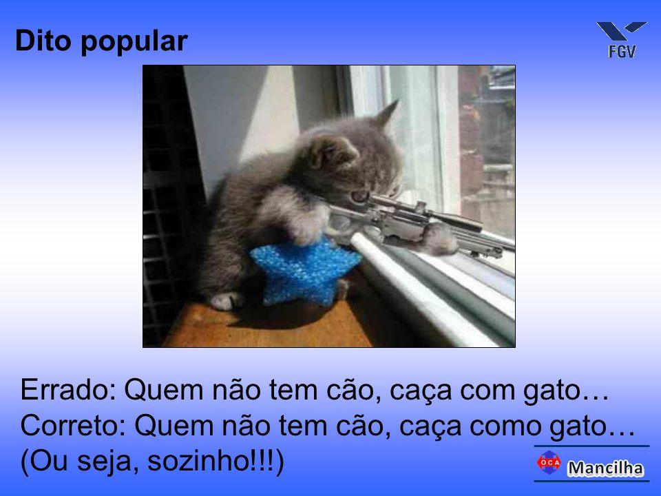 Dito popular Errado: Quem não tem cão, caça com gato… Correto: Quem não tem cão, caça como gato… (Ou seja, sozinho!!!)