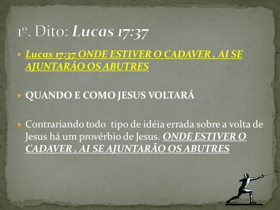 1º. Dito: Lucas 17:37 Lucas 17:37 ONDE ESTIVER O CADAVER , AI SE AJUNTARÃO OS ABUTRES. QUANDO E COMO JESUS VOLTARÁ.