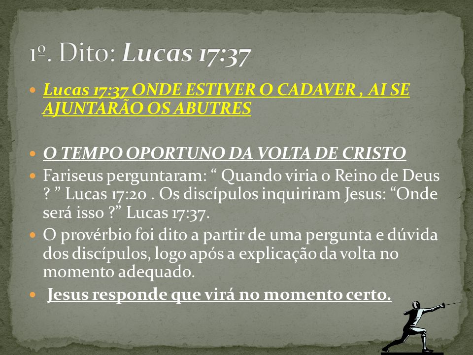 1º. Dito: Lucas 17:37 Lucas 17:37 ONDE ESTIVER O CADAVER , AI SE AJUNTARÃO OS ABUTRES. O TEMPO OPORTUNO DA VOLTA DE CRISTO.