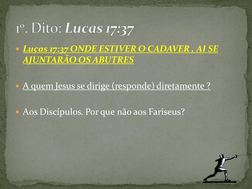 1º. Dito: Lucas 17:37 Lucas 17:37 ONDE ESTIVER O CADAVER , AI SE AJUNTARÃO OS ABUTRES. A quem Jesus se dirige (responde) diretamente