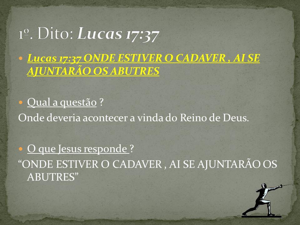 1º. Dito: Lucas 17:37 Lucas 17:37 ONDE ESTIVER O CADAVER , AI SE AJUNTARÃO OS ABUTRES. Qual a questão