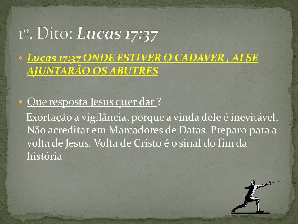 1º. Dito: Lucas 17:37 Lucas 17:37 ONDE ESTIVER O CADAVER , AI SE AJUNTARÃO OS ABUTRES. Que resposta Jesus quer dar