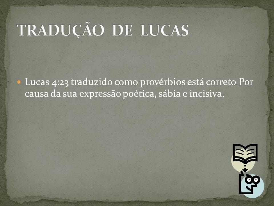 TRADUÇÃO DE LUCAS Lucas 4:23 traduzido como provérbios está correto Por causa da sua expressão poética, sábia e incisiva.
