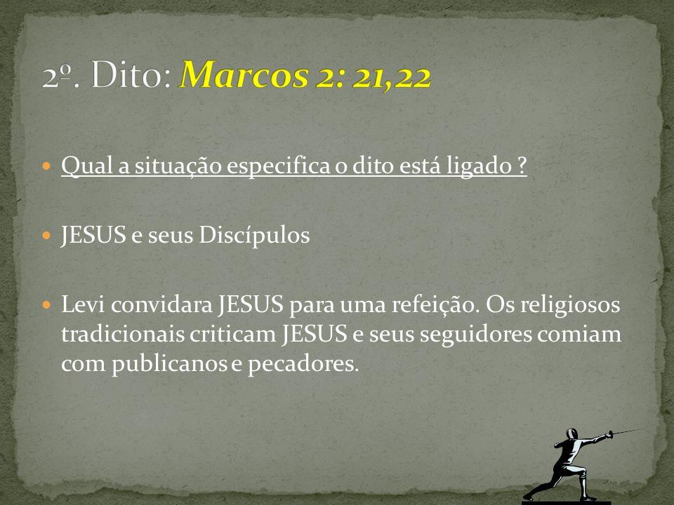 2º. Dito: Marcos 2: 21,22 Qual a situação especifica o dito está ligado JESUS e seus Discípulos.