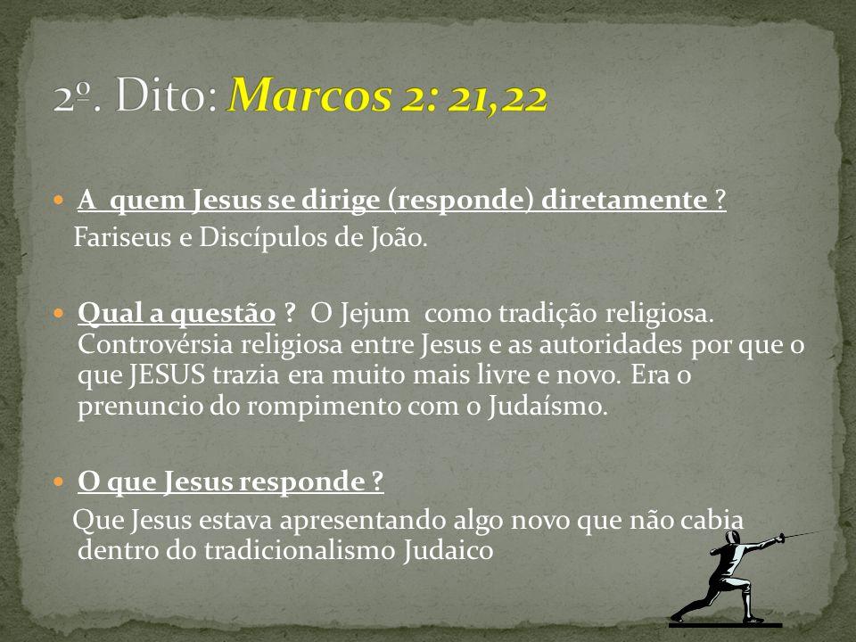 2º. Dito: Marcos 2: 21,22 A quem Jesus se dirige (responde) diretamente Fariseus e Discípulos de João.