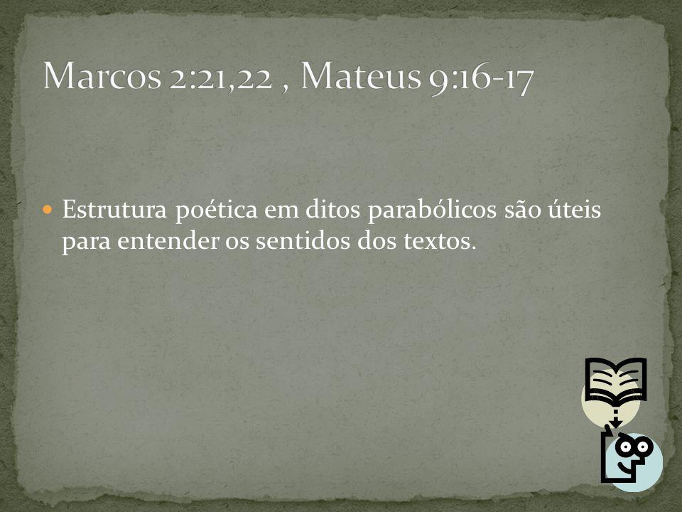 Marcos 2:21,22 , Mateus 9:16-17 Estrutura poética em ditos parabólicos são úteis para entender os sentidos dos textos.