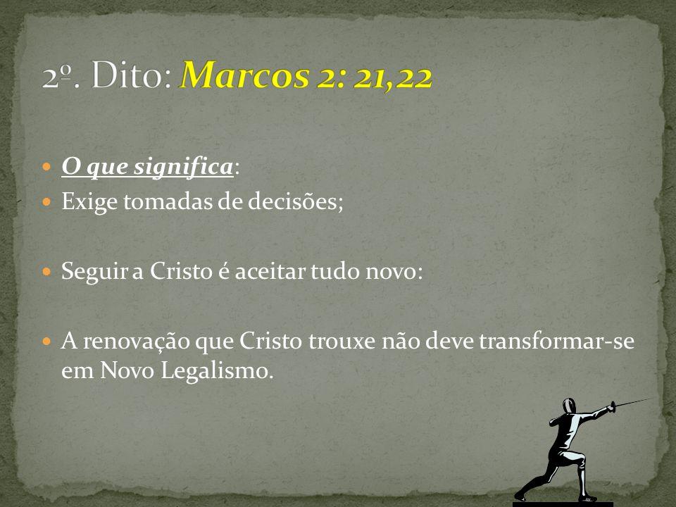 2º. Dito: Marcos 2: 21,22 O que significa: Exige tomadas de decisões;