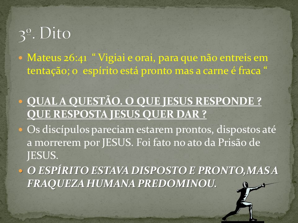 3º. Dito Mateus 26:41 Vigiai e orai, para que não entreis em tentação; o espírito está pronto mas a carne é fraca