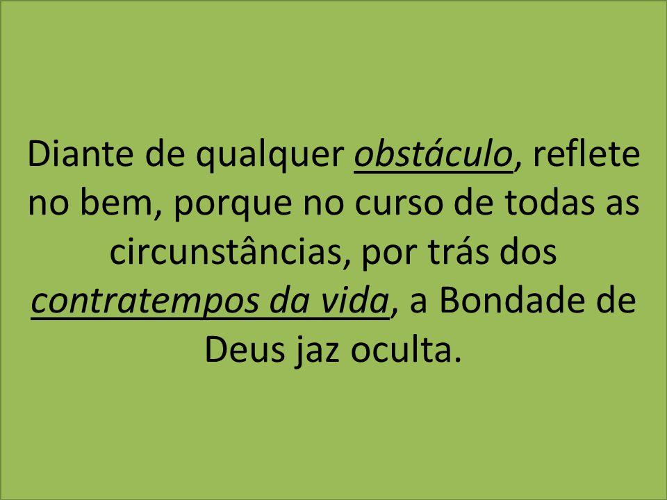 Diante de qualquer obstáculo, reflete no bem, porque no curso de todas as circunstâncias, por trás dos contratempos da vida, a Bondade de Deus jaz oculta.