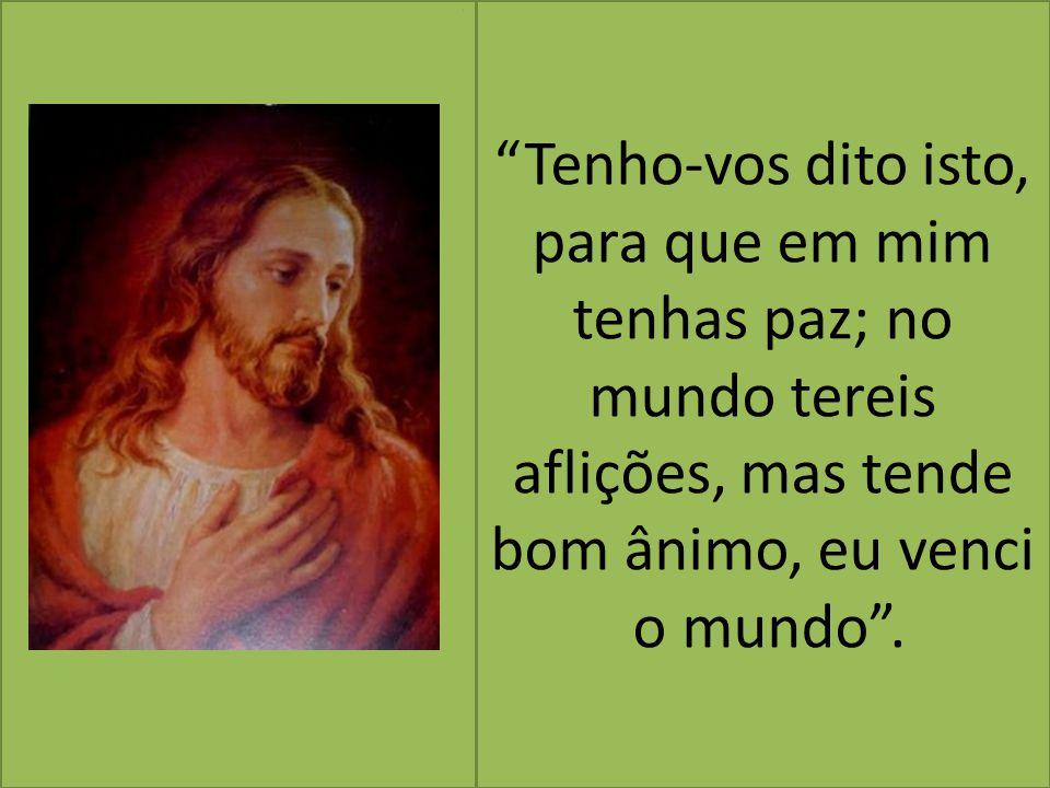 Tenho-vos dito isto, para que em mim tenhas paz; no mundo tereis aflições, mas tende bom ânimo, eu venci o mundo .