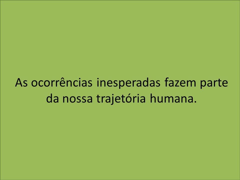 As ocorrências inesperadas fazem parte da nossa trajetória humana.