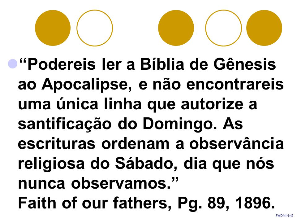 Podereis ler a Bíblia de Gênesis ao Apocalipse, e não encontrareis uma única linha que autorize a santificação do Domingo. As escrituras ordenam a observância religiosa do Sábado, dia que nós nunca observamos. Faith of our fathers, Pg. 89, 1896.