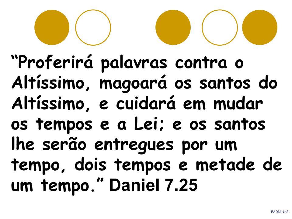 Proferirá palavras contra o Altíssimo, magoará os santos do Altíssimo, e cuidará em mudar os tempos e a Lei; e os santos lhe serão entregues por um tempo, dois tempos e metade de um tempo. Daniel 7.25