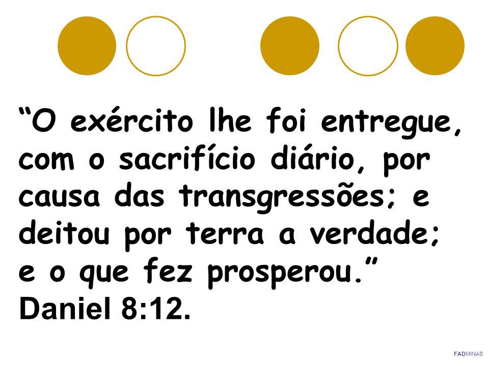 O exército lhe foi entregue, com o sacrifício diário, por causa das transgressões; e deitou por terra a verdade; e o que fez prosperou. Daniel 8:12.