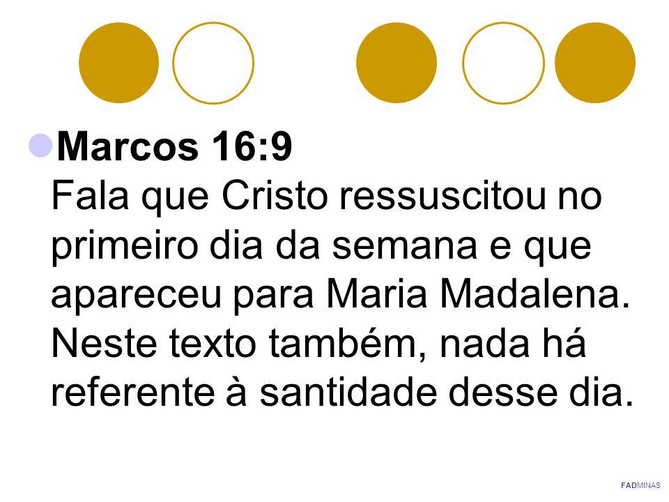 Marcos 16:9 Fala que Cristo ressuscitou no primeiro dia da semana e que apareceu para Maria Madalena. Neste texto também, nada há referente à santidade desse dia.