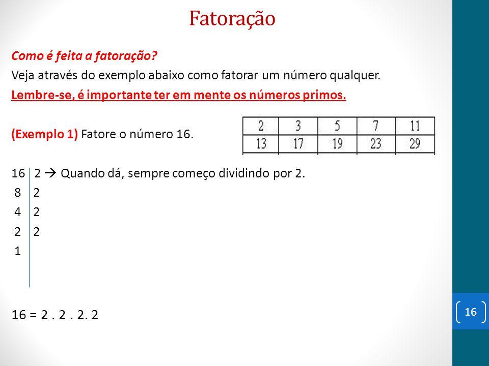 Fatoração 16 = 2 . 2 . 2. 2 Como é feita a fatoração