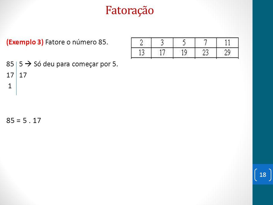 Fatoração 85 = 5 . 17 (Exemplo 3) Fatore o número 85.