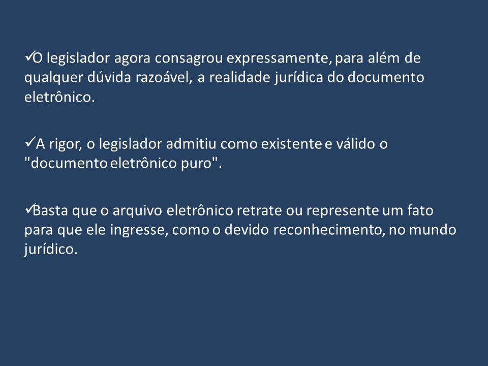 O legislador agora consagrou expressamente, para além de qualquer dúvida razoável, a realidade jurídica do documento eletrônico.