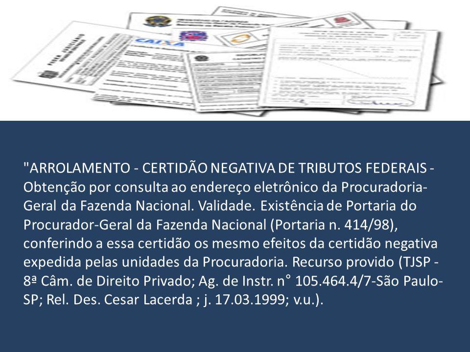 ARROLAMENTO - CERTIDÃO NEGATIVA DE TRIBUTOS FEDERAIS - Obtenção por consulta ao endereço eletrônico da Procuradoria-Geral da Fazenda Nacional.