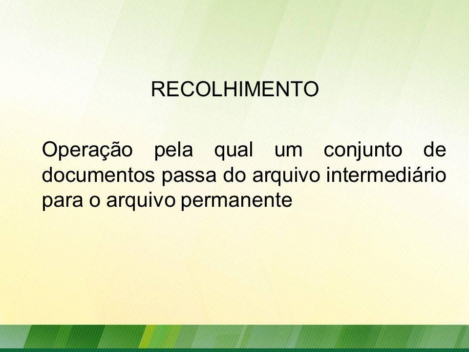 RECOLHIMENTO Operação pela qual um conjunto de documentos passa do arquivo intermediário para o arquivo permanente.
