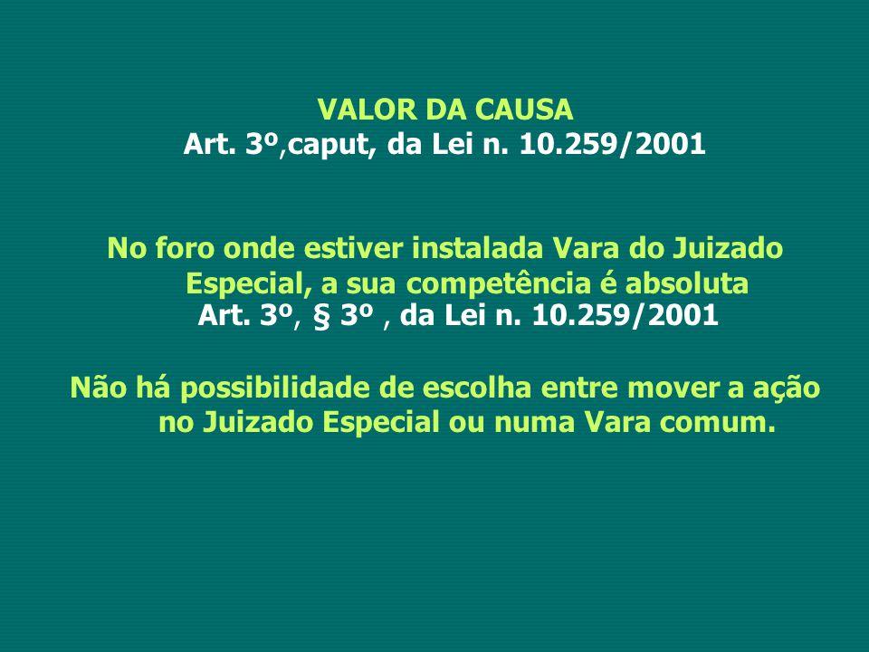 VALOR DA CAUSA Art. 3º,caput, da Lei n. 10.259/2001. No foro onde estiver instalada Vara do Juizado Especial, a sua competência é absoluta.