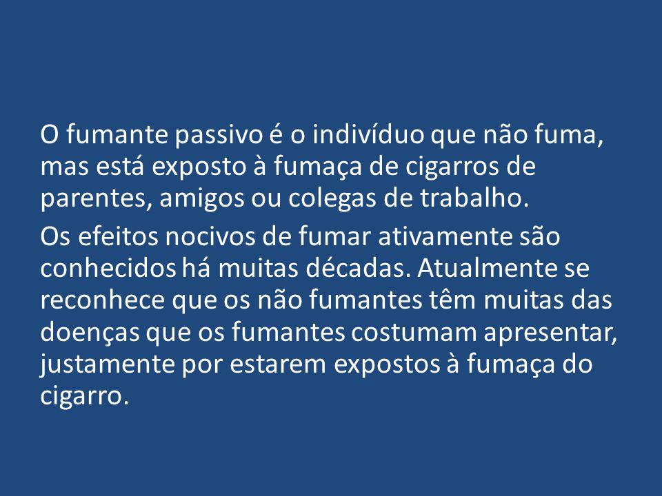 O fumante passivo é o indivíduo que não fuma, mas está exposto à fumaça de cigarros de parentes, amigos ou colegas de trabalho.