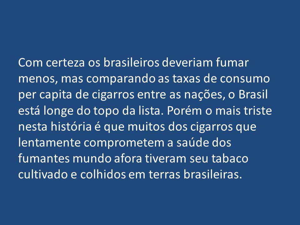 Com certeza os brasileiros deveriam fumar menos, mas comparando as taxas de consumo per capita de cigarros entre as nações, o Brasil está longe do topo da lista.