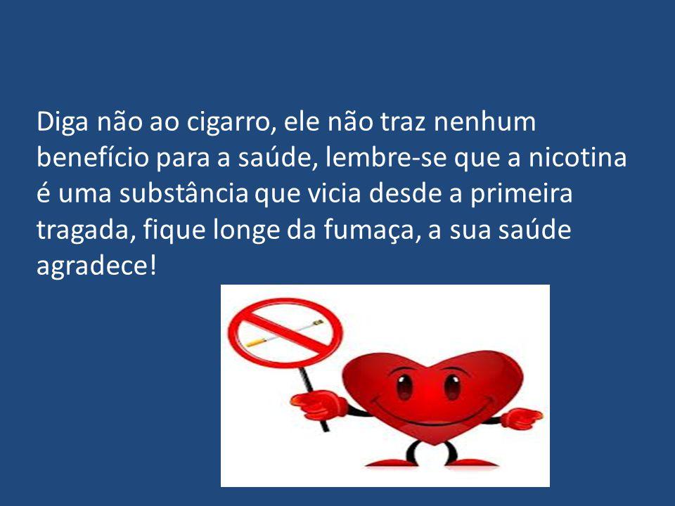 Diga não ao cigarro, ele não traz nenhum benefício para a saúde, lembre-se que a nicotina é uma substância que vicia desde a primeira tragada, fique longe da fumaça, a sua saúde agradece!