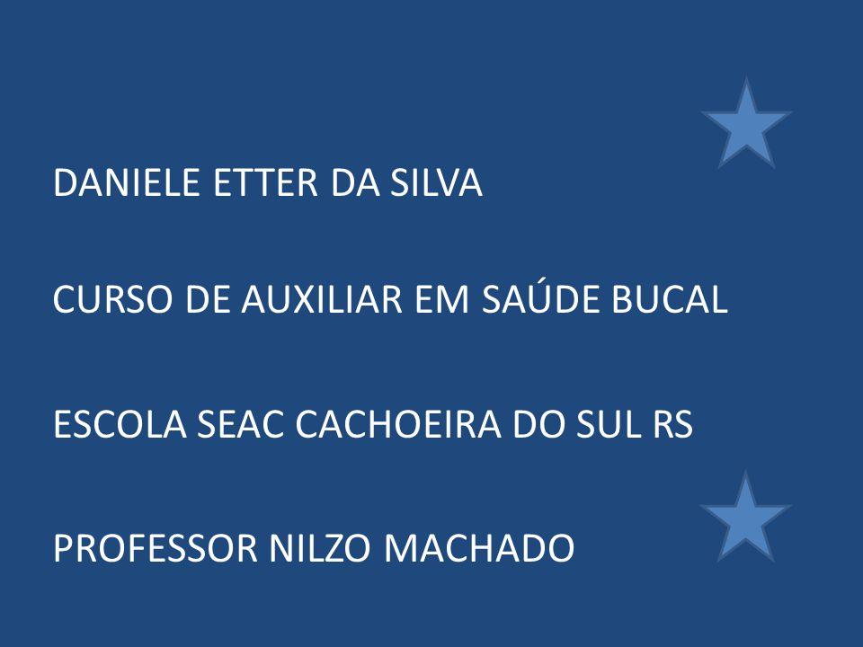 DANIELE ETTER DA SILVA CURSO DE AUXILIAR EM SAÚDE BUCAL ESCOLA SEAC CACHOEIRA DO SUL RS PROFESSOR NILZO MACHADO