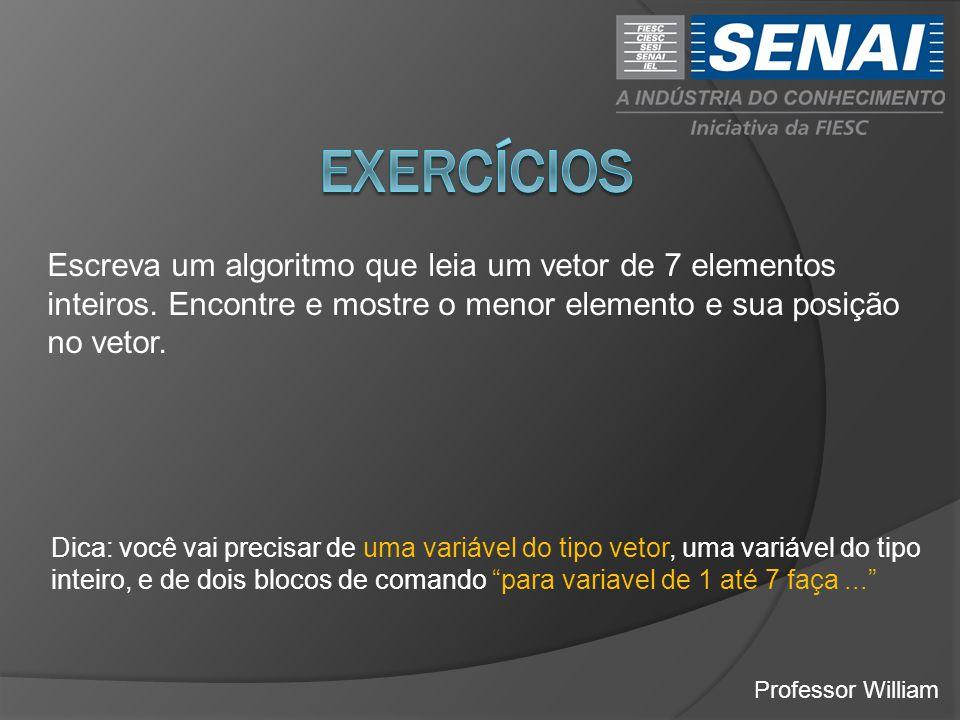 exercícios Escreva um algoritmo que leia um vetor de 7 elementos inteiros. Encontre e mostre o menor elemento e sua posição no vetor.