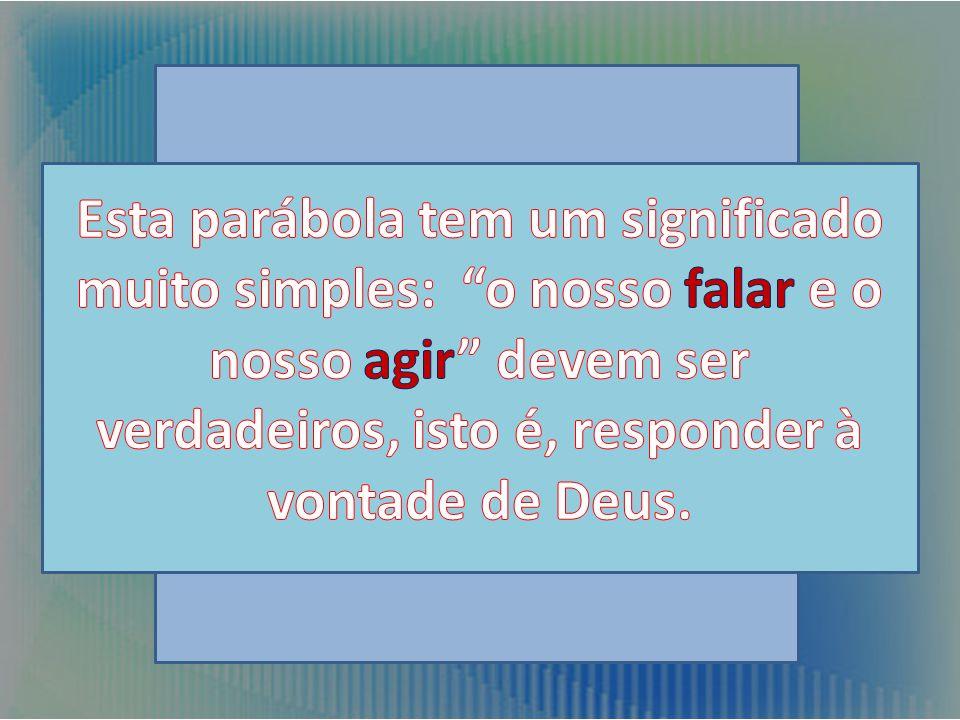 Esta parábola tem um significado muito simples: o nosso falar e o nosso agir devem ser verdadeiros, isto é, responder à vontade de Deus.