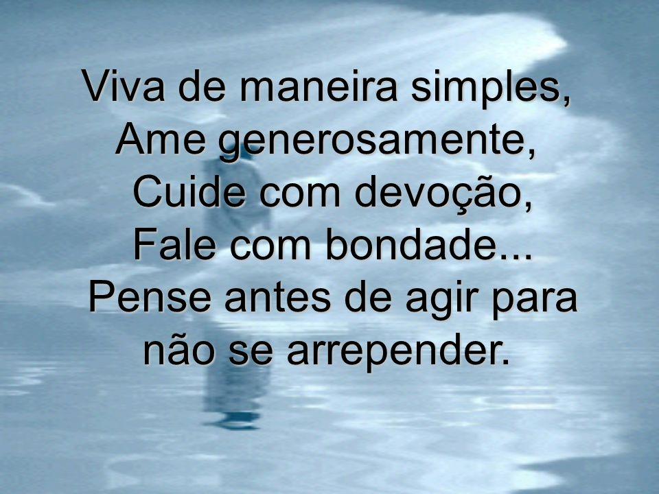 Viva de maneira simples, Ame generosamente, Cuide com devoção, Fale com bondade...