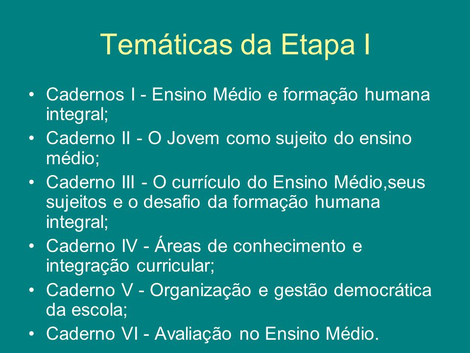 Temáticas da Etapa I Cadernos I - Ensino Médio e formação humana integral; Caderno II - O Jovem como sujeito do ensino médio;
