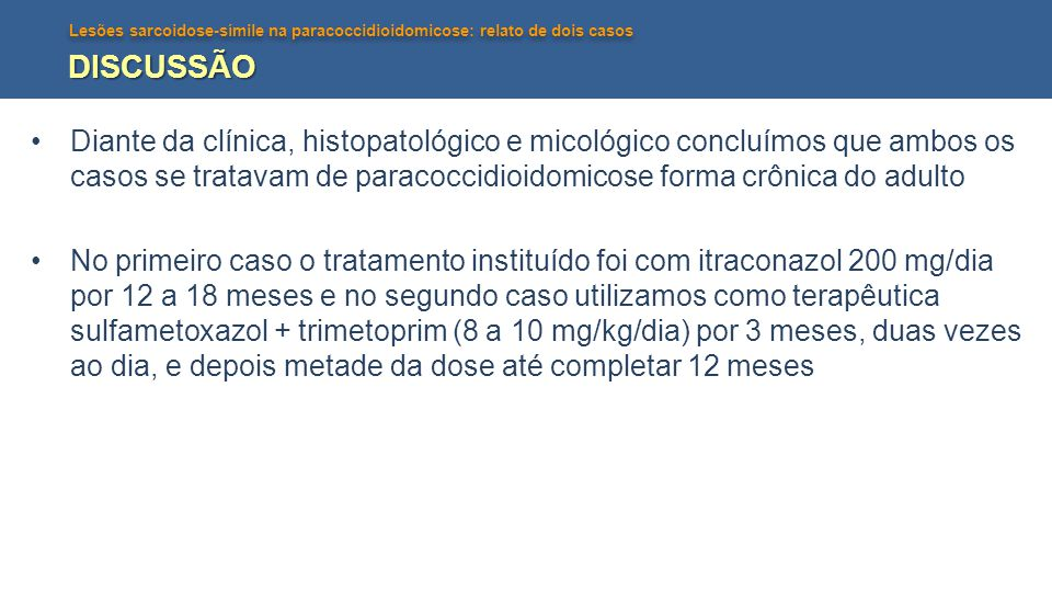 DISCUSSÃO Diante da clínica, histopatológico e micológico concluímos que ambos os casos se tratavam de paracoccidioidomicose forma crônica do adulto.