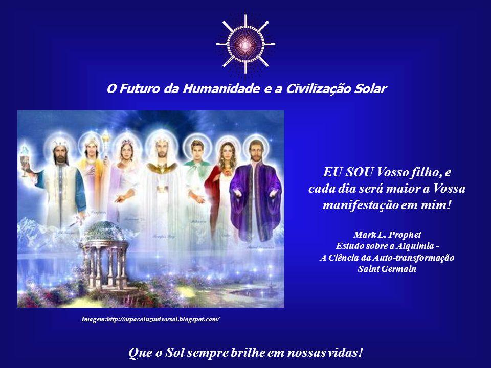 ☼ O Futuro da Humanidade e a Civilização Solar. EU SOU Vosso filho, e. cada dia será maior a Vossa manifestação em mim!