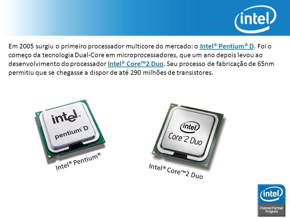 Em 2005 surgiu o primeiro processador multicore do mercado: o Intel® Pentium® D. Foi o