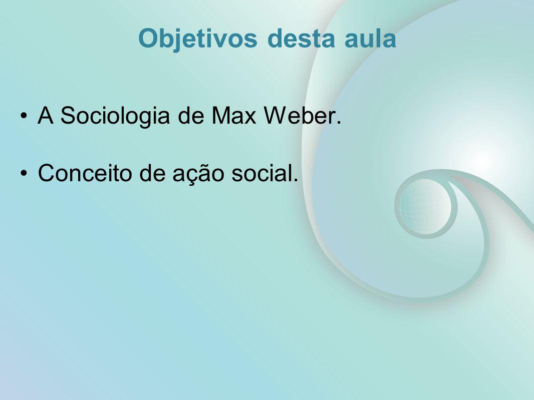 Objetivos desta aula A Sociologia de Max Weber.