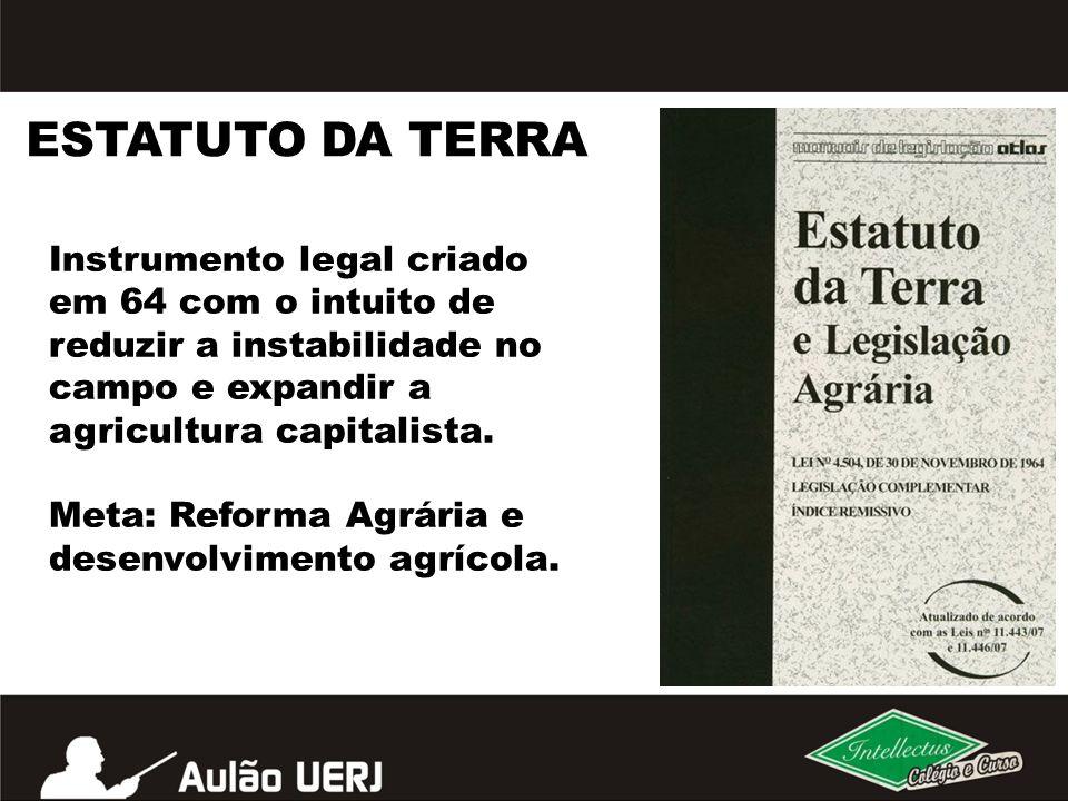 ESTATUTO DA TERRA Instrumento legal criado em 64 com o intuito de reduzir a instabilidade no campo e expandir a agricultura capitalista.