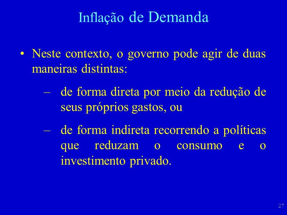 Inflação de Demanda Neste contexto, o governo pode agir de duas maneiras distintas: de forma direta por meio da redução de seus próprios gastos, ou.