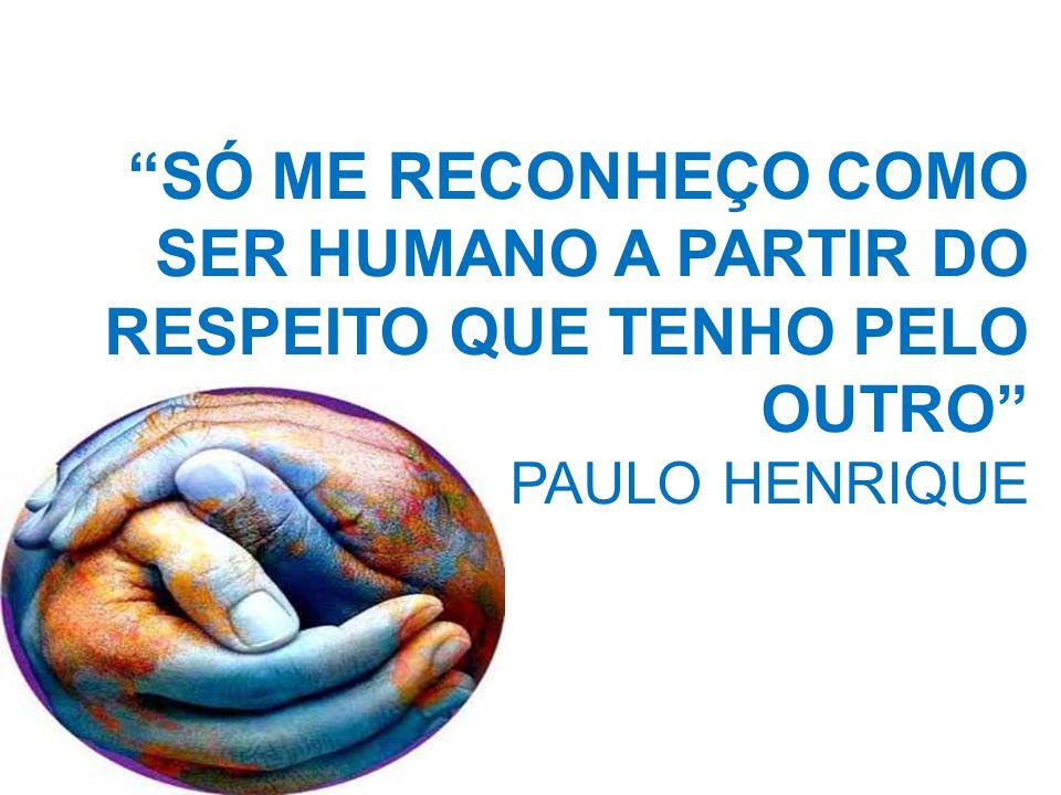 SÓ ME RECONHEÇO COMO SER HUMANO A PARTIR DO RESPEITO QUE TENHO PELO OUTRO PAULO HENRIQUE