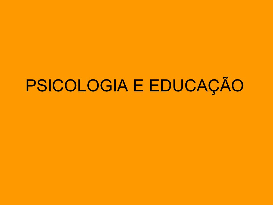 PSICOLOGIA E EDUCAÇÃO
