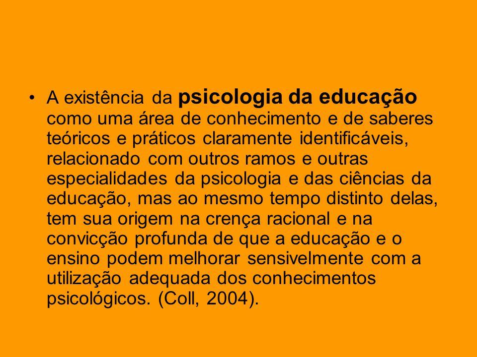 A existência da psicologia da educação como uma área de conhecimento e de saberes teóricos e práticos claramente identificáveis, relacionado com outros ramos e outras especialidades da psicologia e das ciências da educação, mas ao mesmo tempo distinto delas, tem sua origem na crença racional e na convicção profunda de que a educação e o ensino podem melhorar sensivelmente com a utilização adequada dos conhecimentos psicológicos.