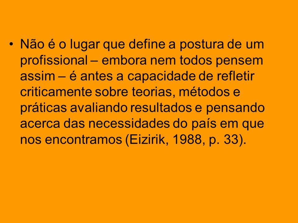 Não é o lugar que define a postura de um profissional – embora nem todos pensem assim – é antes a capacidade de refletir criticamente sobre teorias, métodos e práticas avaliando resultados e pensando acerca das necessidades do país em que nos encontramos (Eizirik, 1988, p.