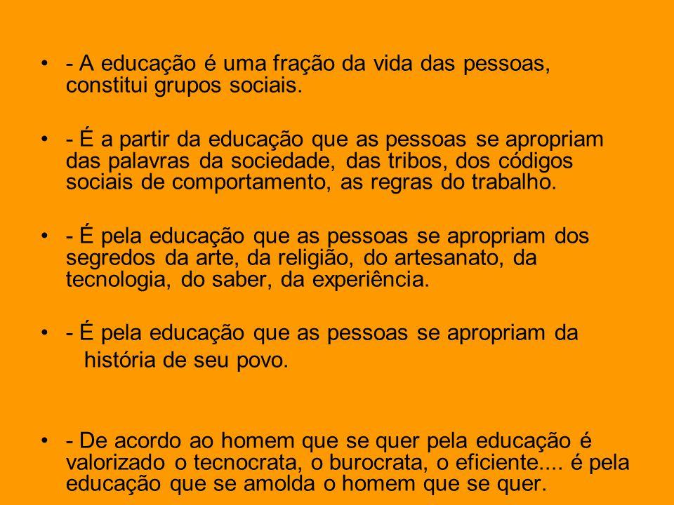 - A educação é uma fração da vida das pessoas, constitui grupos sociais.